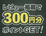 レビュー掲載で300ポイントゲットしよう!