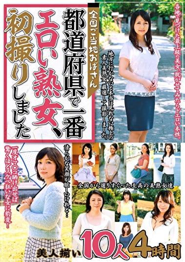 全国ご当地おばさん 都道府県で一番エロい熟女、初撮りしました 美人揃い10人4時間