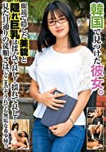 韓国で見つけた彼女。眼鏡で隠した美貌と隠れ巨乳は揉んで良し!揺れて良し!見た目通りの従順さはどこまでヤラれても無垢な希少種! セボン&チェリン