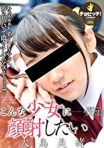 こんな少女に顔射したい 大島美緒