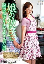 娘の彼氏に膣奥を突かれイキまくった母 沢田桜 三十五歳