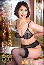 官能的な下着姿で男たちを惑わせる淫乱ミセスの妖艶ランジェリー性交 真野夏樹 五十三歳