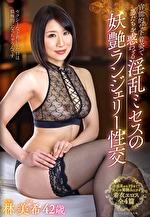 官能的な下着姿で男たちを惑わせる淫乱ミセスの妖艶ランジェリー性交 林美希 四十二歳