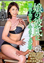 娘の彼氏に膣奥を突かれイキまくった母 里崎愛佳 四十三歳