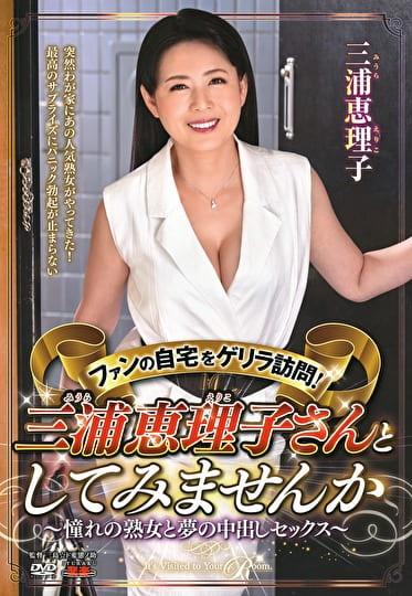 ファンの自宅をゲリラ訪問!三浦恵理子さんとしてみませんか~憧れの熟女と夢の中出しセックス~ 三浦恵理子