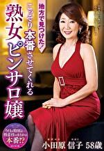 地方で見つけた!こっそり本番させてくれる熟女ピンサロ嬢 小田原信子 五十八歳