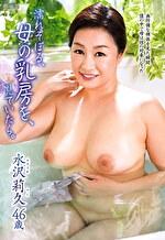 濡れそぼる、母の乳房を、見ていたら。 水沢莉久 四十六歳