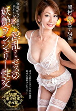 官能的な下着姿で男たちを惑わせる淫乱ミセスの妖艶ランジェリー性交 岡村麻友子 三十四歳