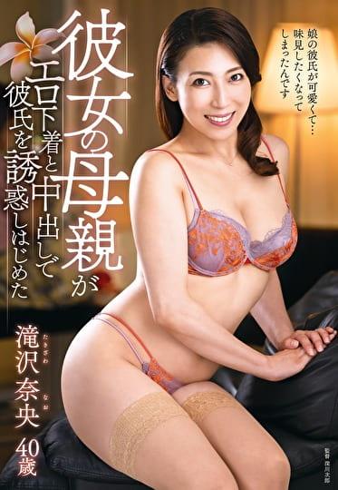 彼女の母親がエロ下着と中出しで彼氏を誘惑しはじめた 滝沢奈央 四十歳