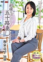初撮り五十路妻ドキュメント 和泉亮子 五十六歳