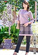 初撮り人妻ドキュメント 広瀬亜弓 三十四歳