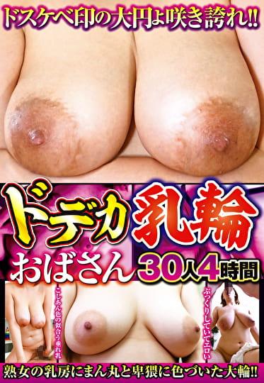 ドスケベ印の大円よ咲き誇れ!!ドデカ乳輪おばさん 30人4時間