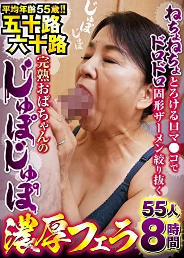 ねちょねちょとろける口マ●コでドロドロ固形ザーメン絞り抜く 五十路六十路完熟おばちゃんのじゅぽじゅぽ濃厚フェラ 55人8時間