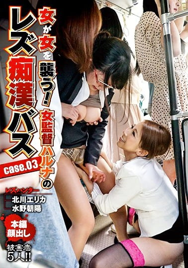 女が女を襲う!女監督ハルナの レズ痴漢バス case.03 北川エリカ 水野朝陽