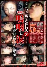 ハードディープフェラ&SEX vol.7 厳選!嗚咽と涙にまみれた15人の娘達