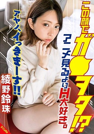 この顔でガ○ヲタ!?アニメ見るよりH大好き。アヤノ、イっきまーす!! 綾野鈴珠