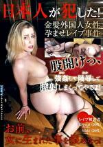 日本人が犯した!金髪外国人女性孕ませレ●プ事件 股開けっ、強●して陵●して膣射しまくってやるよ! お前、女に生まれた事を恨めなっ!