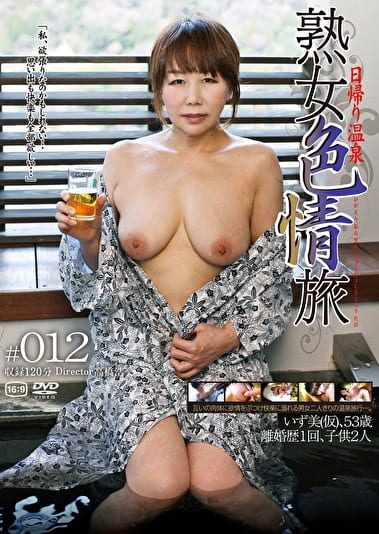 日帰り温泉 熟女色情旅 #012 いず美(仮)53歳 離婚歴1回 子供2人
