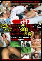 ●●病棟 変態ロリコン●●科医による入院少女強制孕ませわいせつ映像
