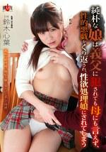 純朴な娘は義父に犯されても母にも言えず、性的悪戯をくり返され、性欲処理娘にされてしまう 鈴木心葉