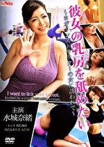 彼女の乳房を舐めたい・・・ ~ヨガインストラクターの女に誘われて~ 水城奈緒