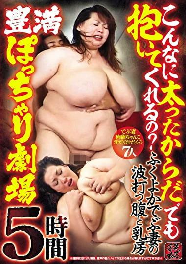 ふくよかでぶ妻の波打つ腹と乳房 こんなに太ったからだでも抱いてくれるの? 豊満ぽっちゃり劇場 5時間