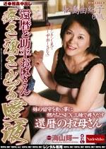 近●相姦中出し 還暦ど助平おばさん 疼き湧き出る愛欲 松島由紀子