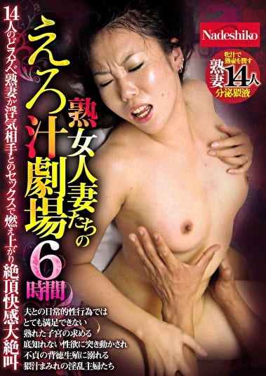 熟女人妻たちのえろ汁劇場 6時間 14人のどスケベ熟妻が浮気相手とのセックスで燃え上がり絶頂快感大絶叫