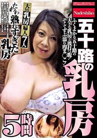 五十路の乳房 たわわ熟れすぎた乳房 5時間 ふくよかな五十路の大きな乳房と波打つ腹!そしてずぶ濡れ肉ま○こ!