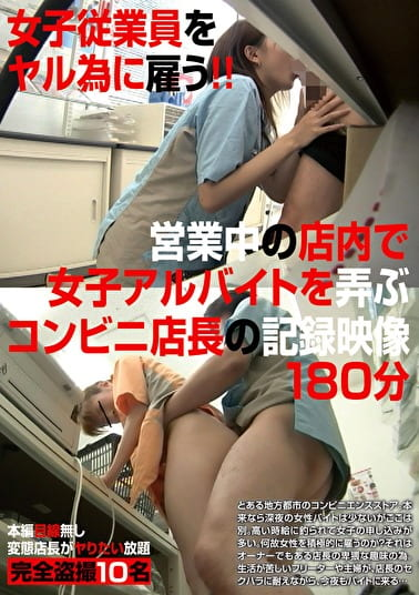 女子従業員をヤル為に雇う!! 営業中の店内で女子アルバイトを弄ぶコンビニ店長の記録映像180分
