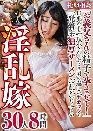 托卵相姦 「お義父さんの精子で孕ませて!」 旦那の不妊短小チ●ポより舅の逞しいデカマラで一発着床濃厚ザーメンおねだりする淫乱嫁 30人8時間
