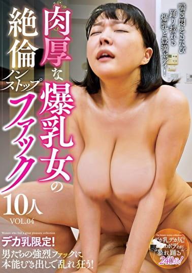 肉厚な爆乳女の絶倫ノンストップファック10人 VOL.04