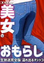 【緊急生放送】美女のおもらし生放送~恥じらいながらも溢れ出るオシッコ 完全版