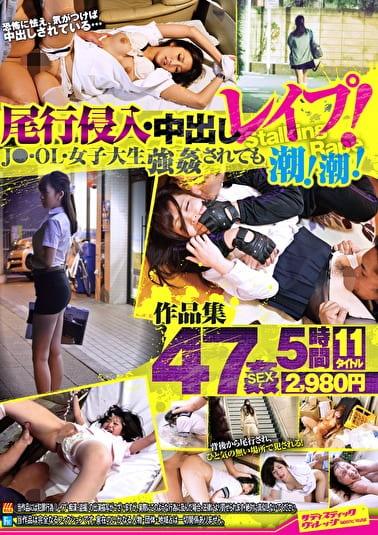 尾行侵入・中出しレイプ!J○・OL・女子大生強姦されても潮!潮! 47姦11タイトル5時間作品集