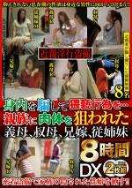 近親淫行盗撮 身内を騙して猥褻行為を・・・DX8時間 親族に肉体を狙われた義母、叔母、兄嫁、従姉妹8名