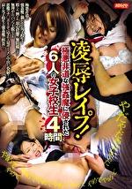 凌辱レイプ!極悪非道な強姦魔に侵された6人の女子校生 4時間