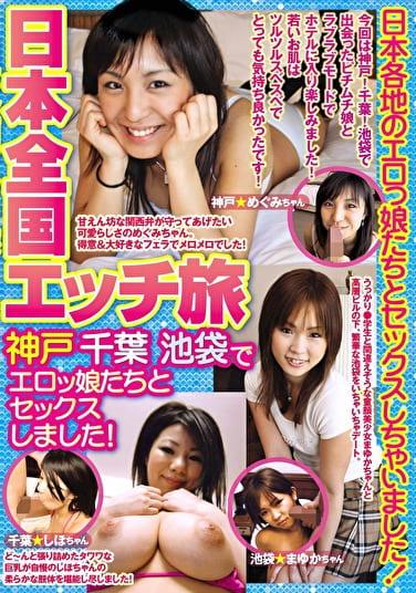 日本全国エッチ旅 神戸 千葉 池袋でエロっ娘たちとセックスしました!